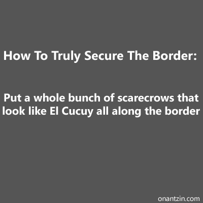 Meme - How to truly secure the border: scarecrows and el cucuy