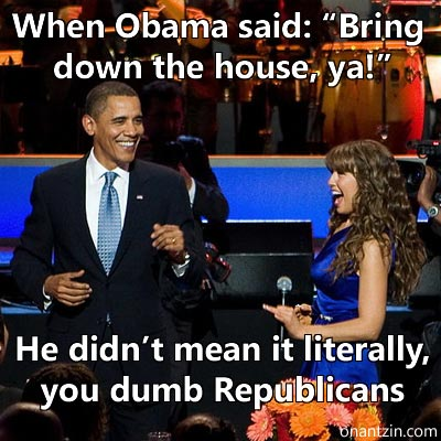 "Meme -- Obama: When Obama said: ""Bring down the house, ya!"". He didn't mean it literally, you dumb Republicans"